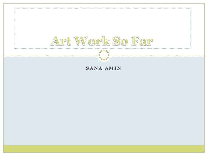 Sana Amin<br />Art Work So Far<br />