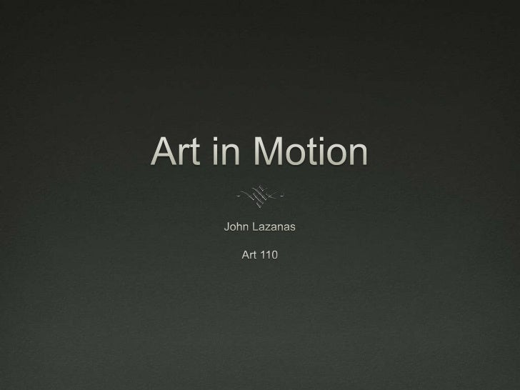 Art in Motion<br />John Lazanas<br />Art 110<br />