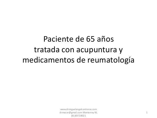 Paciente de 65 años tratada con acupuntura y medicamentos de reumatología 1 www.drmiguelangelcontreras.com drmacor@gmail.c...