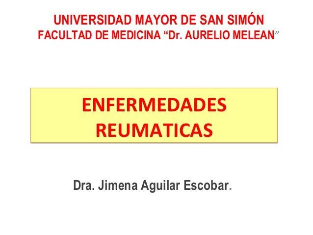 ENFERMEDADES REUMATICAS ENFERMEDADES REUMATICAS Dra. Jimena Aguilar Escobar. UNIVERSIDAD MAYOR DE SAN SIMÓN FACULTAD DE ME...