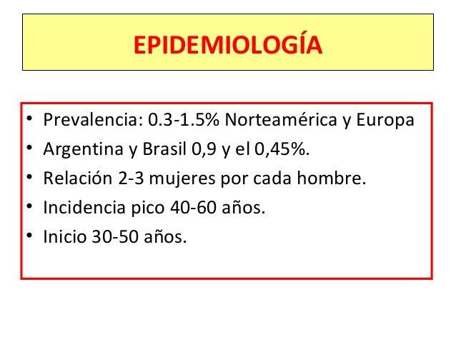 EPIDEMIOLOGÍA • Prevalencia: 0.3-1.5% Norteamérica y Europa • Argentina y Brasil 0,9 y el 0,45%. • Relación 2-3 mujeres po...