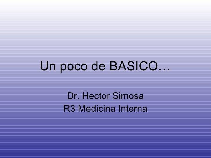 Un poco de BASICO… Dr. Hector Simosa R3 Medicina Interna