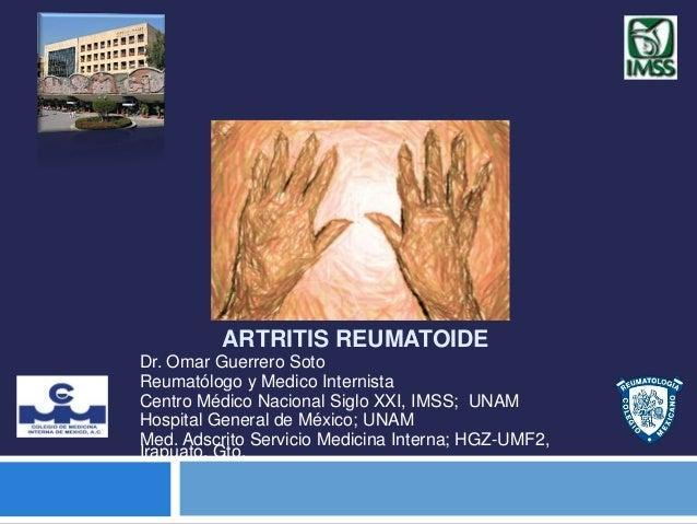 ARTRITIS REUMATOIDE Dr. Omar Guerrero Soto Reumatólogo y Medico Internista Centro Médico Nacional Siglo XXI, IMSS; UNAM Ho...