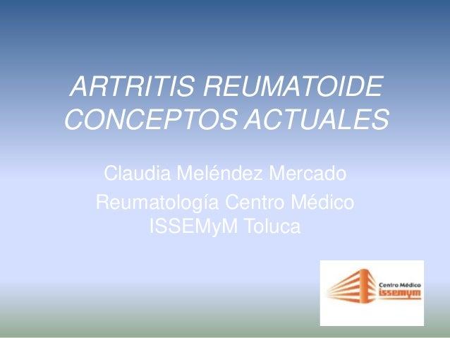 ARTRITIS REUMATOIDE CONCEPTOS ACTUALES Claudia Meléndez Mercado Reumatología Centro Médico ISSEMyM Toluca