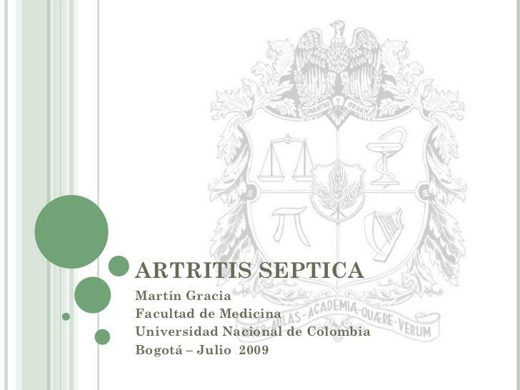 ARTRITIS SEPTICA Martín Gracia Facultad de Medicina  Universidad Nacional de Colombia Bogotá – Julio  2009