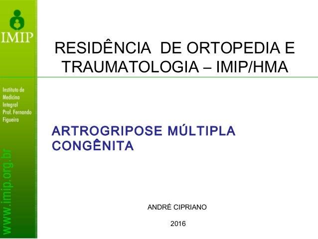 RESIDÊNCIA DE ORTOPEDIA E TRAUMATOLOGIA – IMIP/HMA ANDRÉ CIPRIANO 2016 ARTROGRIPOSE MÚLTIPLA CONGÊNITA