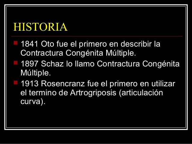 HISTORIA  1841 Oto fue el primero en describir la Contractura Congénita Múltiple.  1897 Schaz lo llamo Contractura Congé...