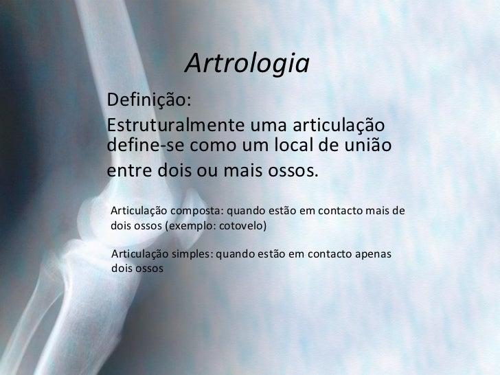 Artrologia Definição: Estruturalmente uma articulação define-se como um local de união  entre dois ou mais ossos. Articula...