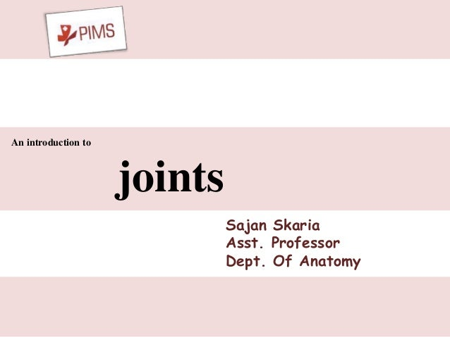 An introduction to joints Sajan Skaria Asst. Professor Dept. Of Anatomy