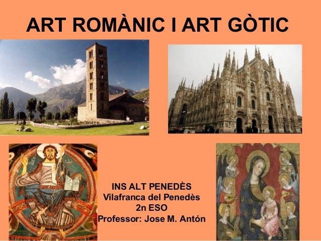 ART ROMÀNIC I ART GÒTIC  INS ALT PENEDÈS Vilafranca del Penedès 2n ESO Professor: Jose M. Antón