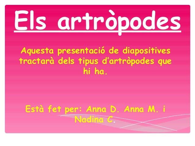 Els artròpodesAquesta presentació de diapositivestractarà dels tipus d'artròpodes quehi ha.Està fet per: Anna D. Anna M. i...