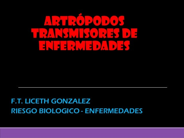 ArtrópodosArtrópodos transmisores detransmisores de enfermedadesenfermedades F.T. LICETH GONZALEZF.T. LICETH GONZALEZ RIES...