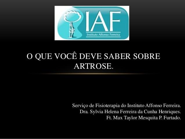 O QUE VOCÊ DEVE SABER SOBRE ARTROSE.  Serviço de Fisioterapia do Instituto Affonso Ferreira. Dra. Sylvia Helena Ferreira d...