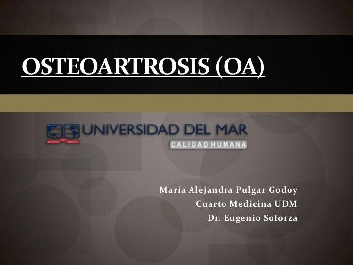 OSTEOARTROSIS (OA)          María Alejandra Pulgar Godoy                 Cuarto Medicina UDM                   Dr. Eugenio...