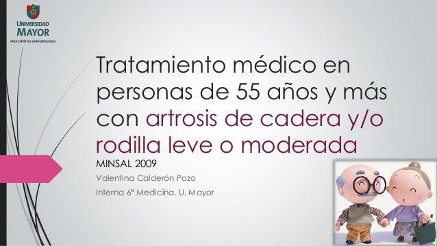 Tratamiento médico en personas de 55 años y más con artrosis de cadera y/o rodilla leve o moderada MINSAL 2009 Valentina C...