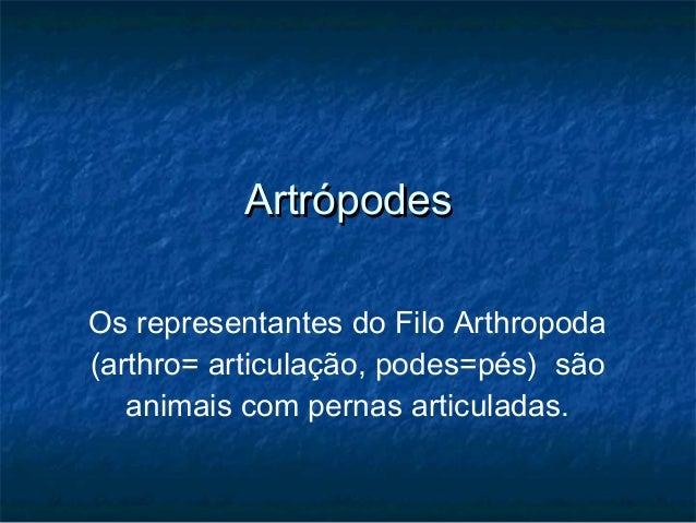 Artrópodes Os representantes do Filo Arthropoda (arthro= articulação, podes=pés)  são animais com pernas articuladas.