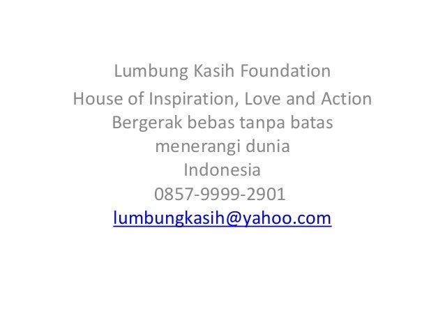 Lumbung Kasih FoundationHouse of Inspiration, Love and Action    Bergerak bebas tanpa batas          menerangi dunia      ...