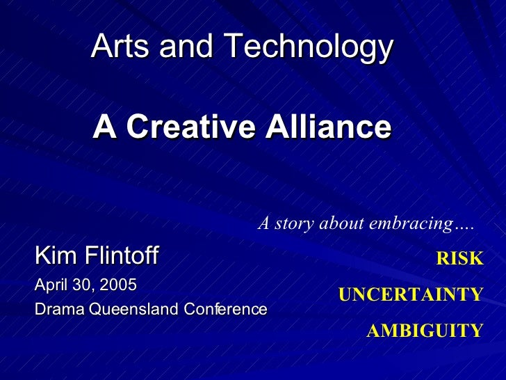 Arts and Technology A Creative Alliance Kim Flintoff April 30, 2005 Drama Queensland Conference A story about embracing…. ...