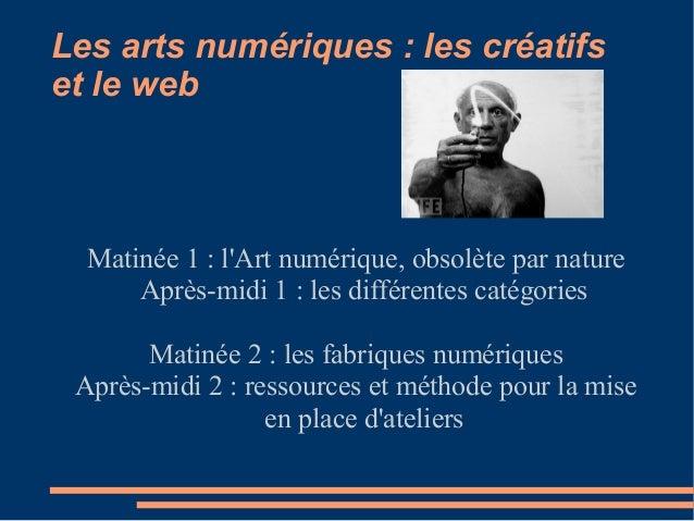 Les arts numériques : les créatifs et le web Matinée 1 : l'Art numérique, obsolète par nature Après-midi 1 : les différent...