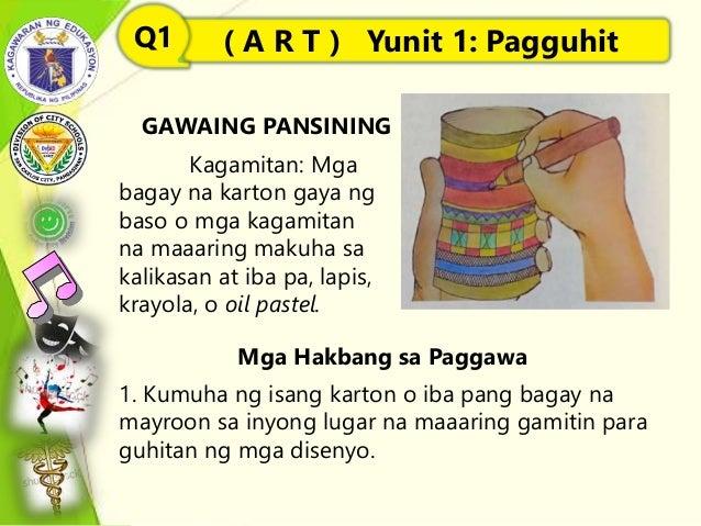 GAWAING PANSINING Mga Hakbang sa Paggawa ( A R T ) Yunit 1: PagguhitQ1 Kagamitan: Mga bagay na karton gaya ng baso o mga k...