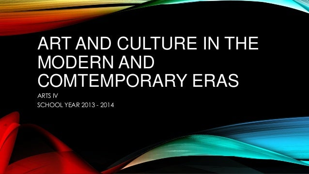 ART AND CULTURE IN THE MODERN AND COMTEMPORARY ERAS ARTS IV SCHOOL YEAR 2013 - 2014