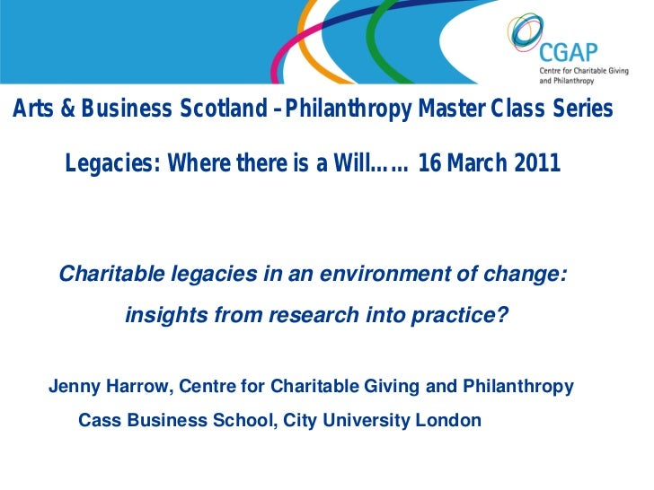 Arts & Business Scotland –Philanthropy Master Class Series     Legacies: Where there is a Will…… 16 March 2011    Charitab...
