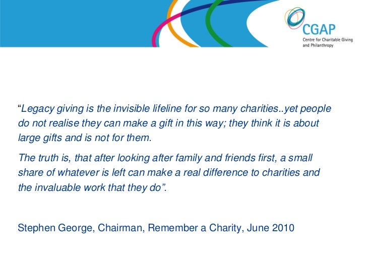 """""""Legacy giving is the invisible lifeline for so many charities..yet peopledo not realise they can make a gift in this way;..."""