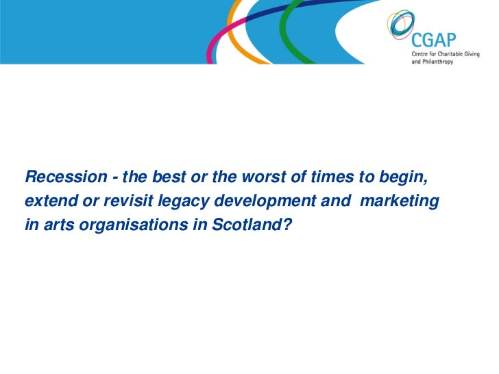 Recession - the best or the worst of times to begin,extend or revisit legacy development and marketingin arts organisation...