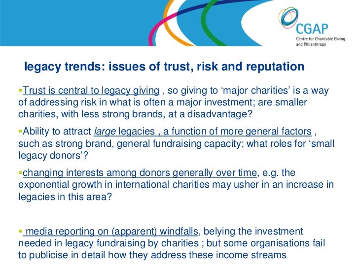 legacy trends: issues of trust, risk and reputationTrust is central to legacy giving , so giving to 'major charities' is ...