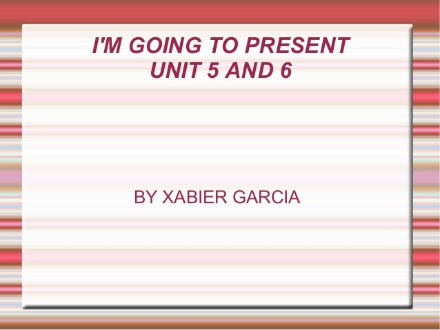 I'M GOING TO PRESENT UNIT 5 AND 6 BY XABIER GARCIA