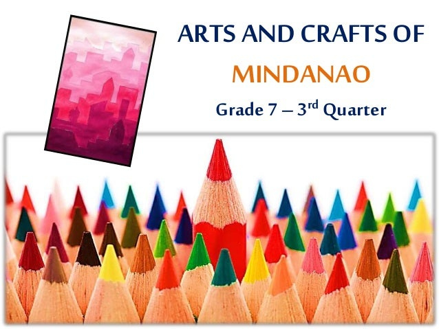 ARTS AND CRAFTS OF MINDANAO Grade 7 – 3rd Quarter