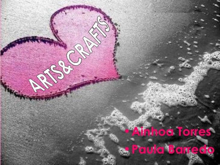 <ul><li>Ainhoa Torres </li></ul><ul><li>Paula Barredo </li></ul>ARTS&CRAFTS