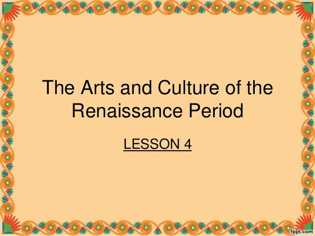The Arts and Culture of the Renaissance Period LESSON 4