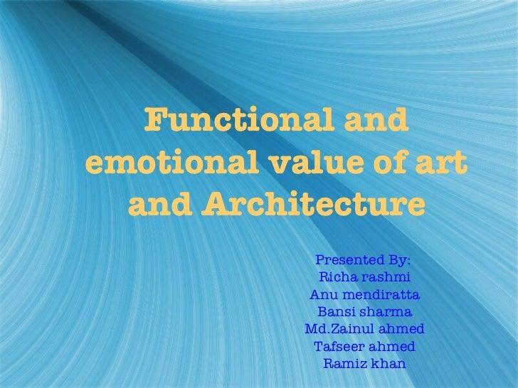 Functional and emotional value of art and Architecture Presented By:  Richa rashmi Anu mendiratta Bansi sharma Md.Zainul a...