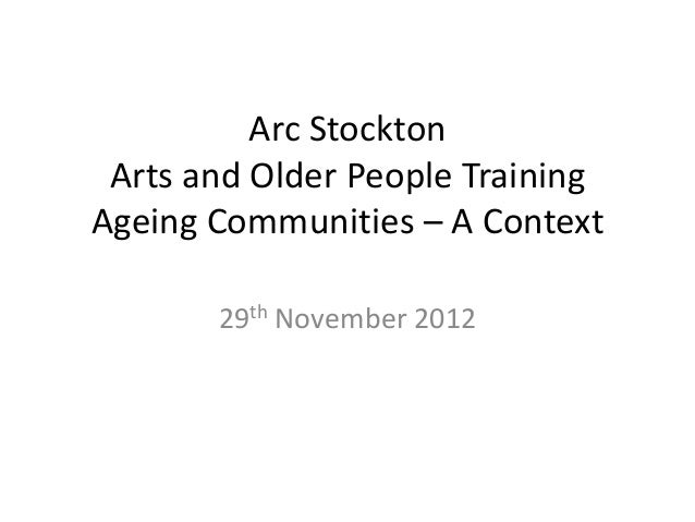 Arc Stockton Arts and Older People TrainingAgeing Communities – A Context       29th November 2012