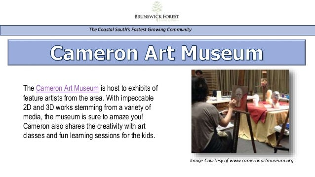 The Coastal South's Fastest Growing Community The Cameron Art Museum is host to exhibits of feature artists from the area....
