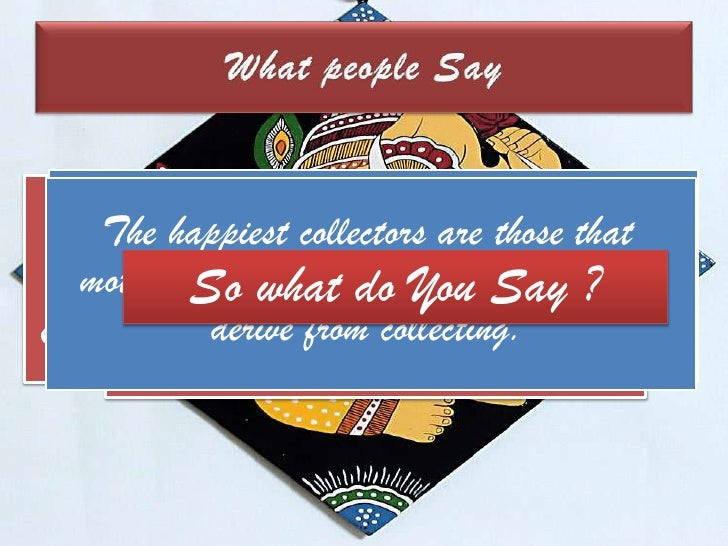 What people Say<br />The happiest collectors are those that motivated by the fun and enjoyment they derive from collecting...