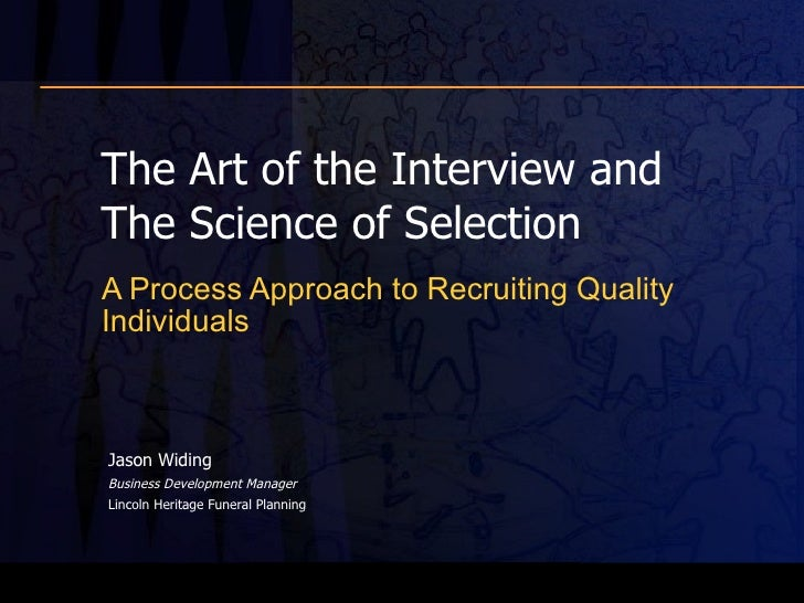 The Art of the Interview and The Science of Selection A Process Approach to Recruiting Quality Individuals Jason Widing  B...