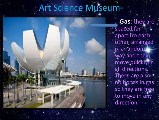 Art Science Museum • Gas: they are spaced far apart fro each other, arranged in a random way and they move quickly in all ...