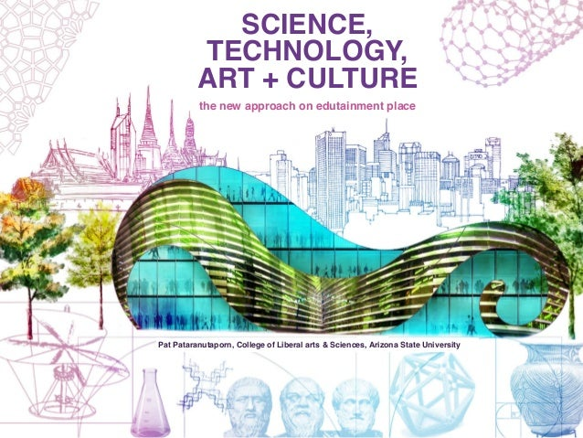SCIENCE, TECHNOLOGY, ART + CULTURE the new approach on edutainment place Pat Pataranutaporn, College of Liberal arts & Sci...