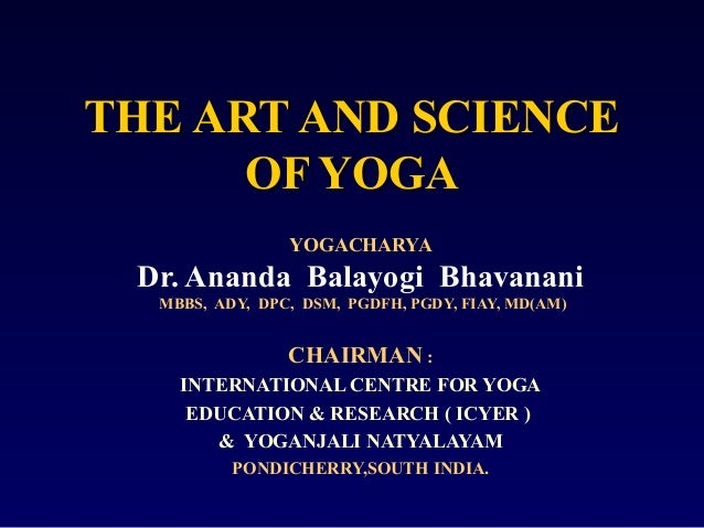 THE ART AND SCIENCE OF YOGA YOGACHARYA  Dr. Ananda Balayogi Bhavanani MBBS, ADY, DPC, DSM, PGDFH, PGDY, FIAY, MD(AM)  CHAI...