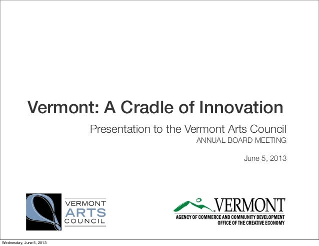 Vermont: A Cradle of InnovationPresentation to the Vermont Arts CouncilANNUAL BOARD MEETINGJune 5, 2013Wednesday, June 5, ...