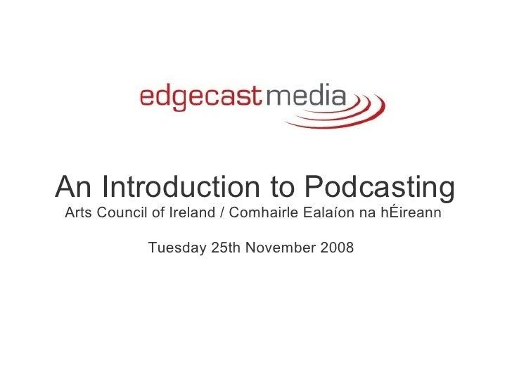 An Introduction to Podcasting Arts Council of Ireland / Comhairle Ealaíon na hÉireann   Tuesday 25th November 2008