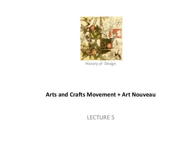 History of Design  Arts and Crafts Movement + Art Nouveau  LECTURE 5  History of Architecture - II (AP-313) – Arts and Cra...