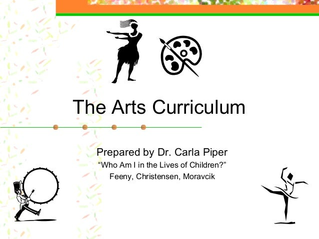 """The Arts Curriculum  Prepared by Dr. Carla Piper  """"Who Am I in the Lives of Children?""""    Feeny, Christensen, Moravcik"""