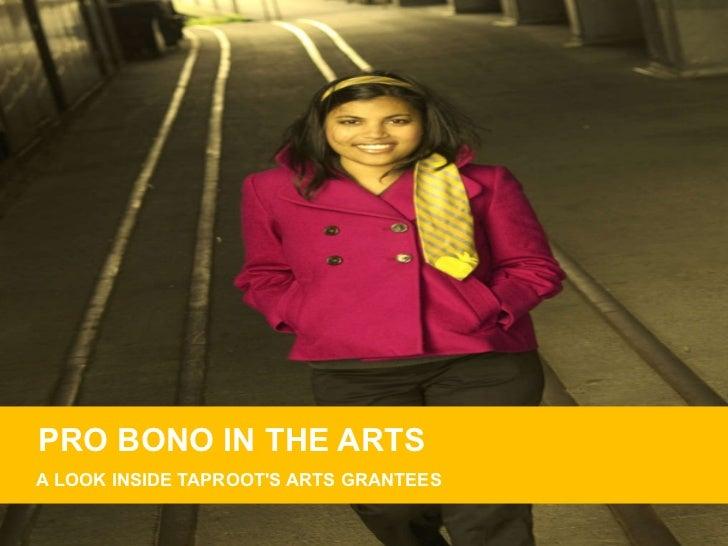PRO BONO IN THE ARTS <ul><li>A LOOK INSIDE TAPROOT'S ARTS GRANTEES </li></ul>