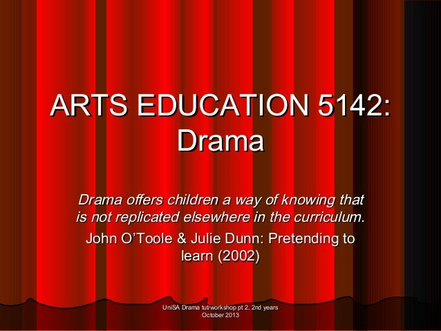 ARTS EDUCATION 5142: Drama Drama offers children a way of knowing that is not replicated elsewhere in the curriculum. John...