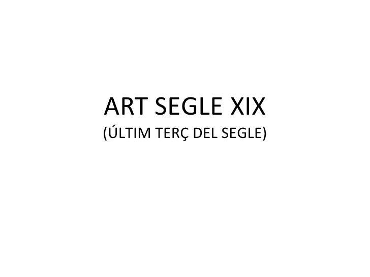 ART SEGLE XIX (ÚLTIM TERÇ DEL SEGLE)