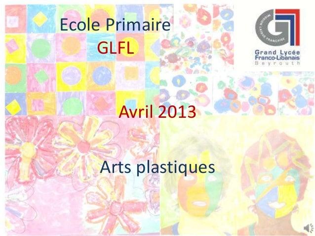 Ecole PrimaireGLFLAvril 2013Arts plastiques