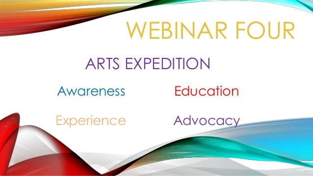 ARTS EXPEDITION Awareness Education Experience Advocacy WEBINAR FOUR 1